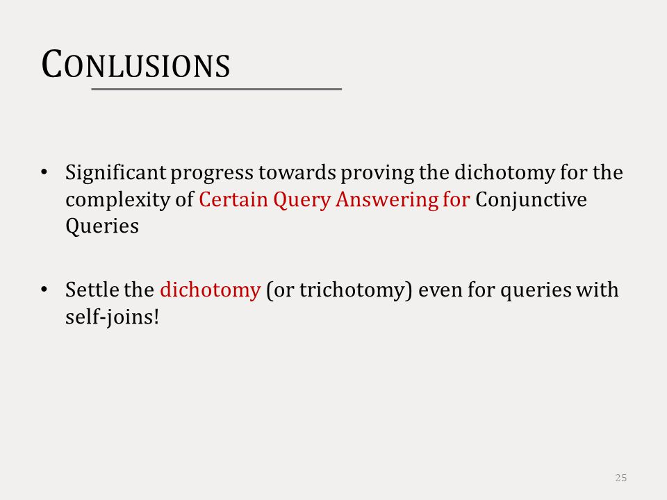 C ONLUSIONS 25 Significant progress towards proving the dichotomy for the complexity of Certain Query Answering for Conjunctive Queries Settle the dichotomy (or trichotomy) even for queries with self-joins!