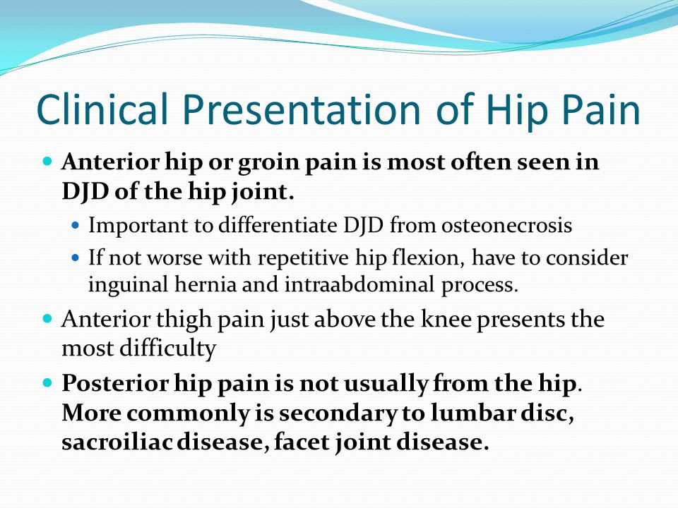 Clinical Presentation of Hip Pain Anterior hip or groin pain is most often seen in DJD of the hip joint. Important to differentiate DJD from osteonecr