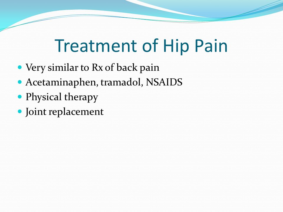 Treatment of Hip Pain Very similar to Rx of back pain Acetaminaphen, tramadol, NSAIDS Physical therapy Joint replacement