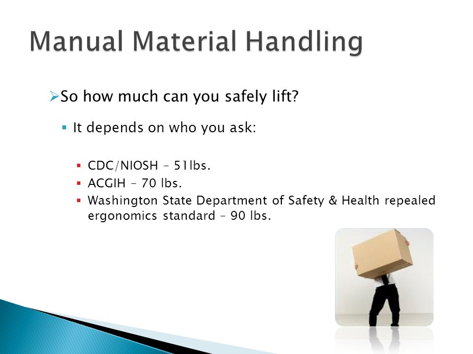  So how much can you safely lift?  It depends on who you ask:  CDC/NIOSH – 51lbs.  ACGIH – 70 lbs.  Washington State Department of Safety & Healt