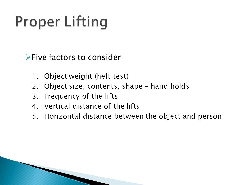  Five factors to consider: 1.Object weight (heft test) 2.Object size, contents, shape – hand holds 3.Frequency of the lifts 4.Vertical distance of th