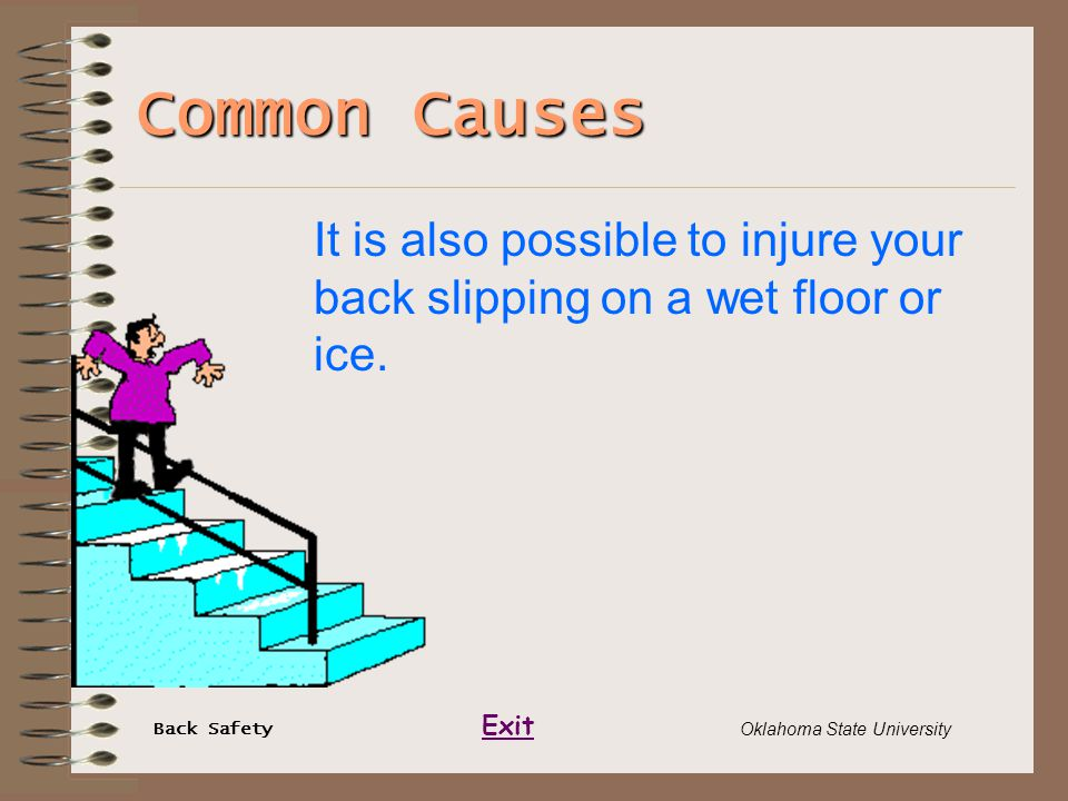 Back Safety Exit Oklahoma State University Common Causes It is also possible to injure your back slipping on a wet floor or ice.