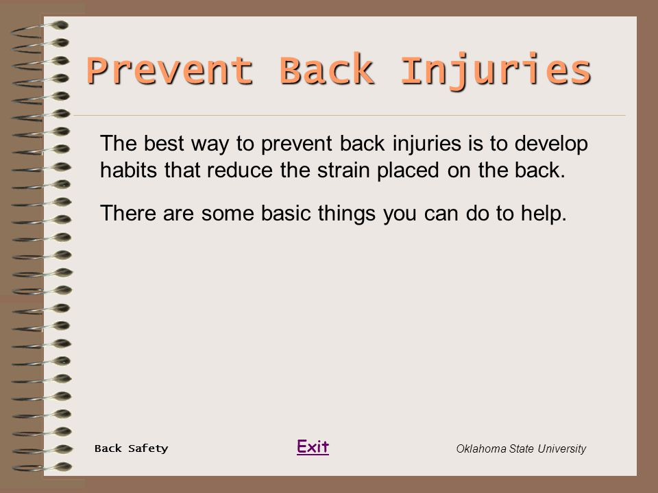 Back Safety Exit Oklahoma State University Prevent Back Injuries The best way to prevent back injuries is to develop habits that reduce the strain pla