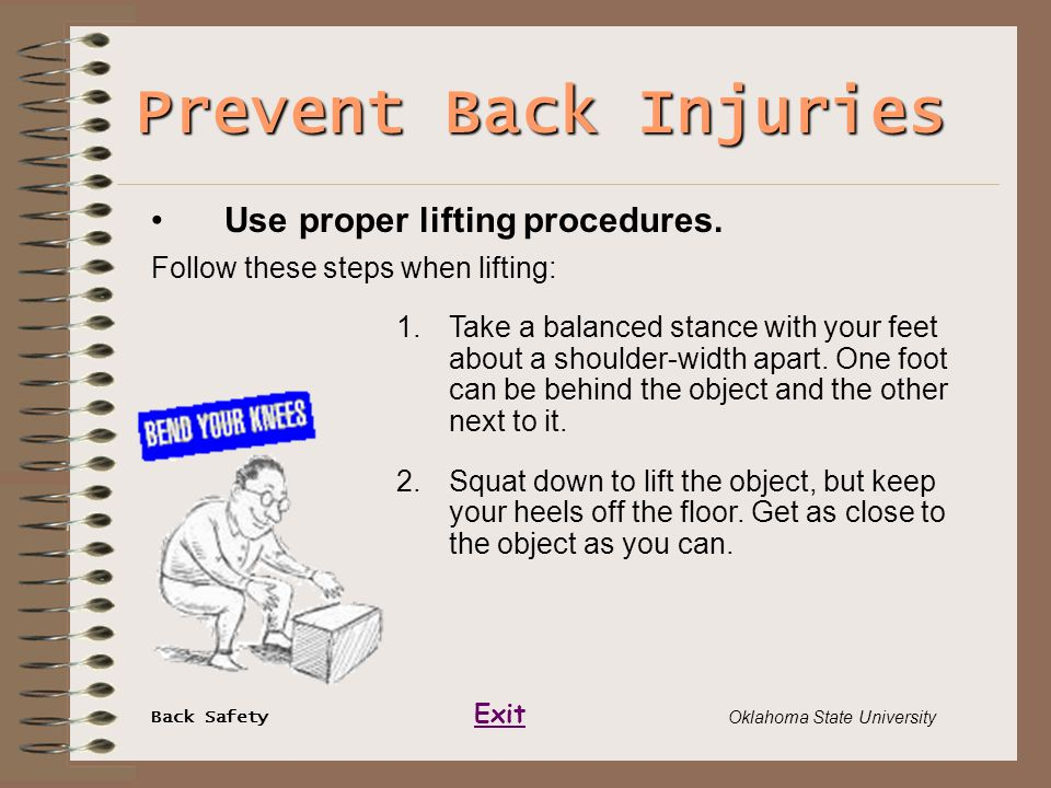 Back Safety Exit Oklahoma State University Prevent Back Injuries Use proper lifting procedures. Follow these steps when lifting: 1.Take a balanced sta