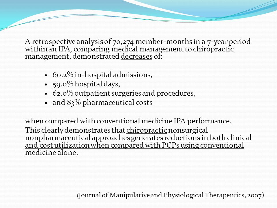 A retrospective analysis of 70,274 member-months in a 7-year period within an IPA, comparing medical management to chiropractic management, demonstrated decreases of: 60.2% in-hospital admissions, 59.0% hospital days, 62.0% outpatient surgeries and procedures, and 83% pharmaceutical costs when compared with conventional medicine IPA performance.