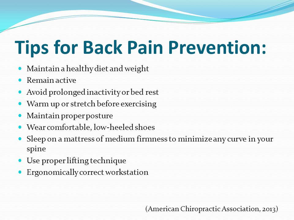 Tips for Back Pain Prevention: Maintain a healthy diet and weight Remain active Avoid prolonged inactivity or bed rest Warm up or stretch before exercising Maintain proper posture Wear comfortable, low-heeled shoes Sleep on a mattress of medium firmness to minimize any curve in your spine Use proper lifting technique Ergonomically correct workstation (American Chiropractic Association, 2013)
