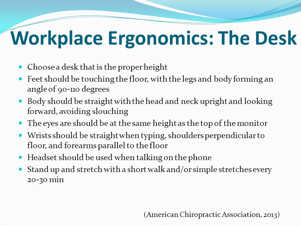 Workplace Ergonomics: The Desk Choose a desk that is the proper height Feet should be touching the floor, with the legs and body forming an angle of 90-110 degrees Body should be straight with the head and neck upright and looking forward, avoiding slouching The eyes are should be at the same height as the top of the monitor Wrists should be straight when typing, shoulders perpendicular to floor, and forearms parallel to the floor Headset should be used when talking on the phone Stand up and stretch with a short walk and/or simple stretches every 20-30 min (American Chiropractic Association, 2013)
