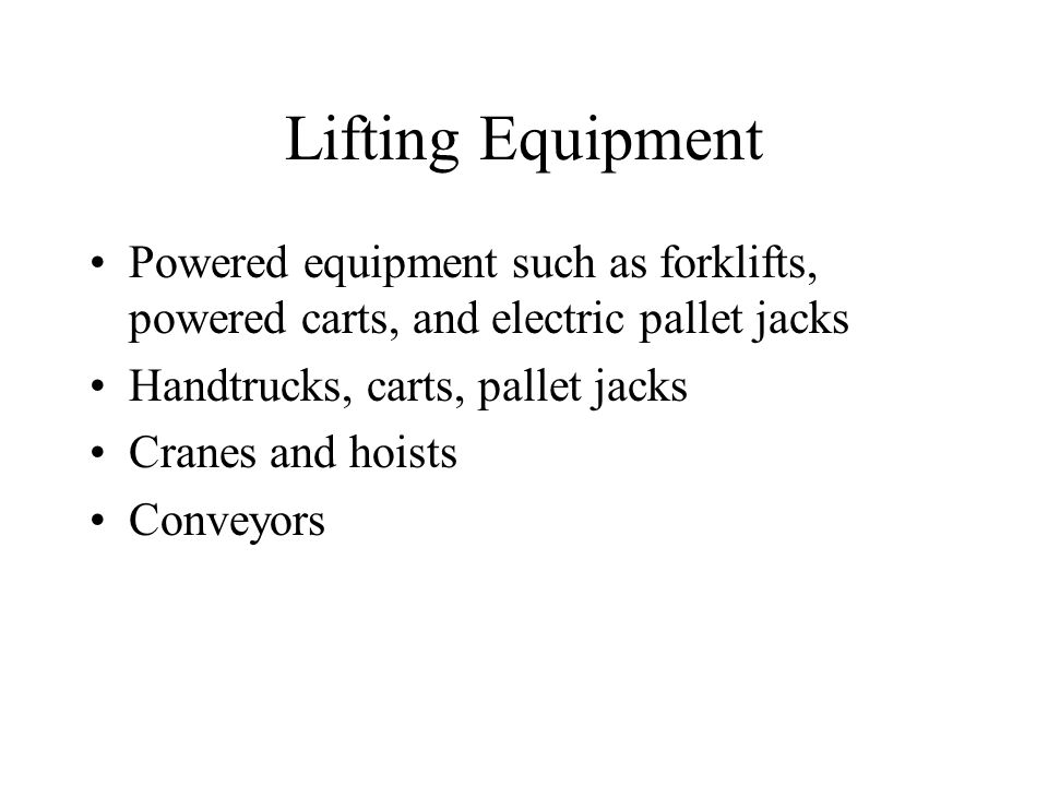 Lifting Equipment Powered equipment such as forklifts, powered carts, and electric pallet jacks Handtrucks, carts, pallet jacks Cranes and hoists Conv