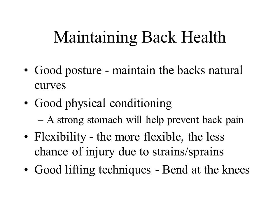 Maintaining Back Health Good posture - maintain the backs natural curves Good physical conditioning –A strong stomach will help prevent back pain Flex