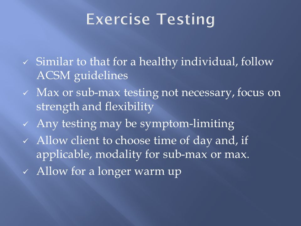 Similar to that for a healthy individual, follow ACSM guidelines Max or sub-max testing not necessary, focus on strength and flexibility Any testing may be symptom-limiting Allow client to choose time of day and, if applicable, modality for sub-max or max.