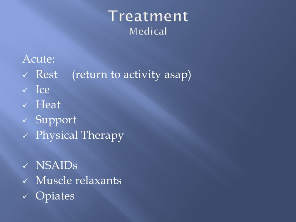Acute: Rest (return to activity asap) Ice Heat Support Physical Therapy NSAIDs Muscle relaxants Opiates