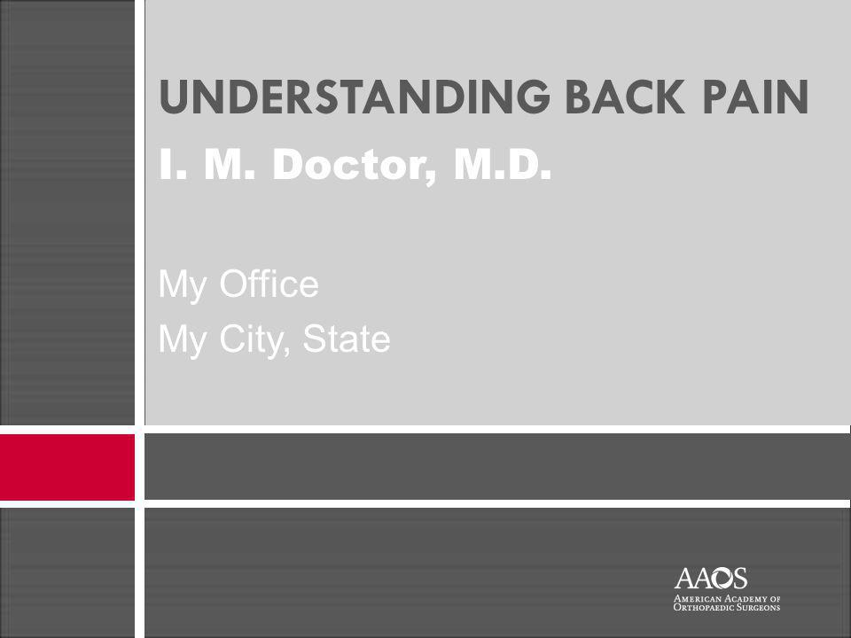UNDERSTANDING BACK PAIN I. M. Doctor, M.D. My Office My City, State