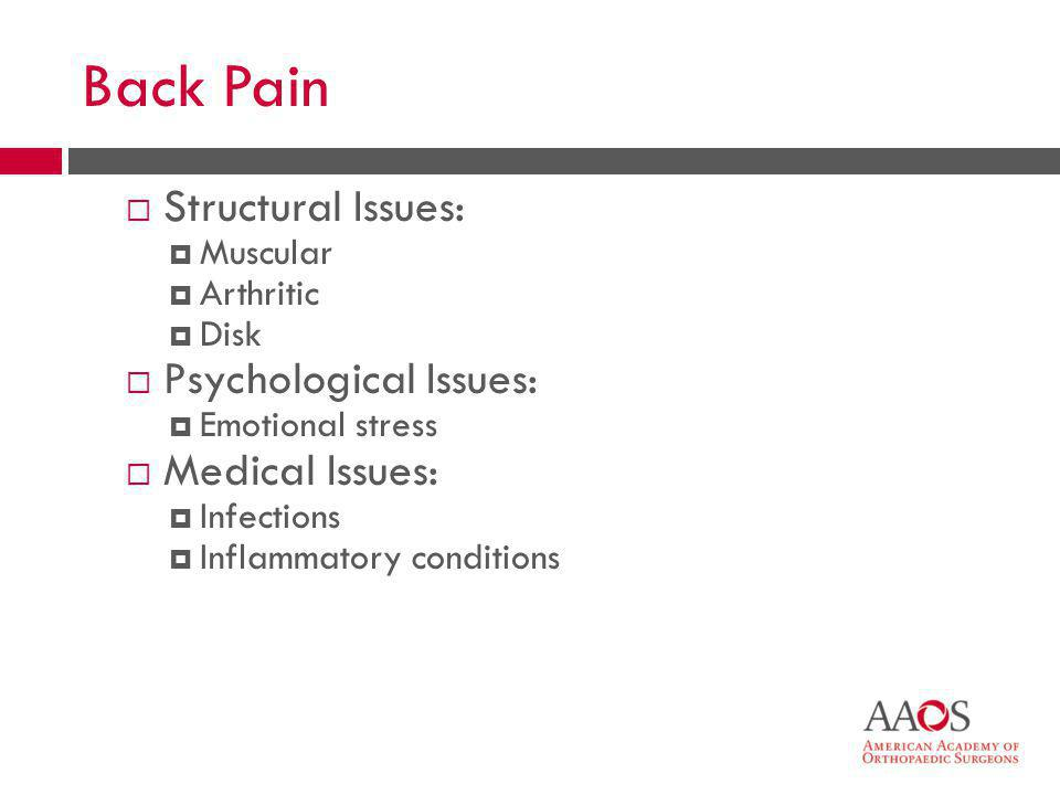 10 Back Pain  Structural Issues:  Muscular  Arthritic  Disk  Psychological Issues:  Emotional stress  Medical Issues:  Infections  Inflammato