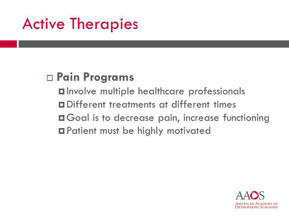 36 Active Therapies  Pain Programs  Involve multiple healthcare professionals  Different treatments at different times  Goal is to decrease pain,