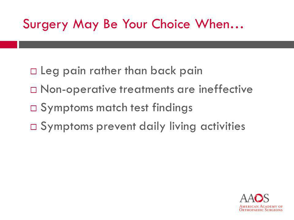 44 Surgery May Be Your Choice When…  Leg pain rather than back pain  Non-operative treatments are ineffective  Symptoms match test findings  Sympt