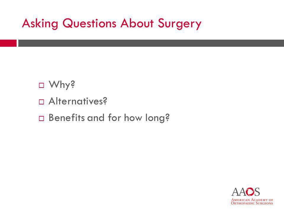 46 Asking Questions About Surgery  Why?  Alternatives?  Benefits and for how long?