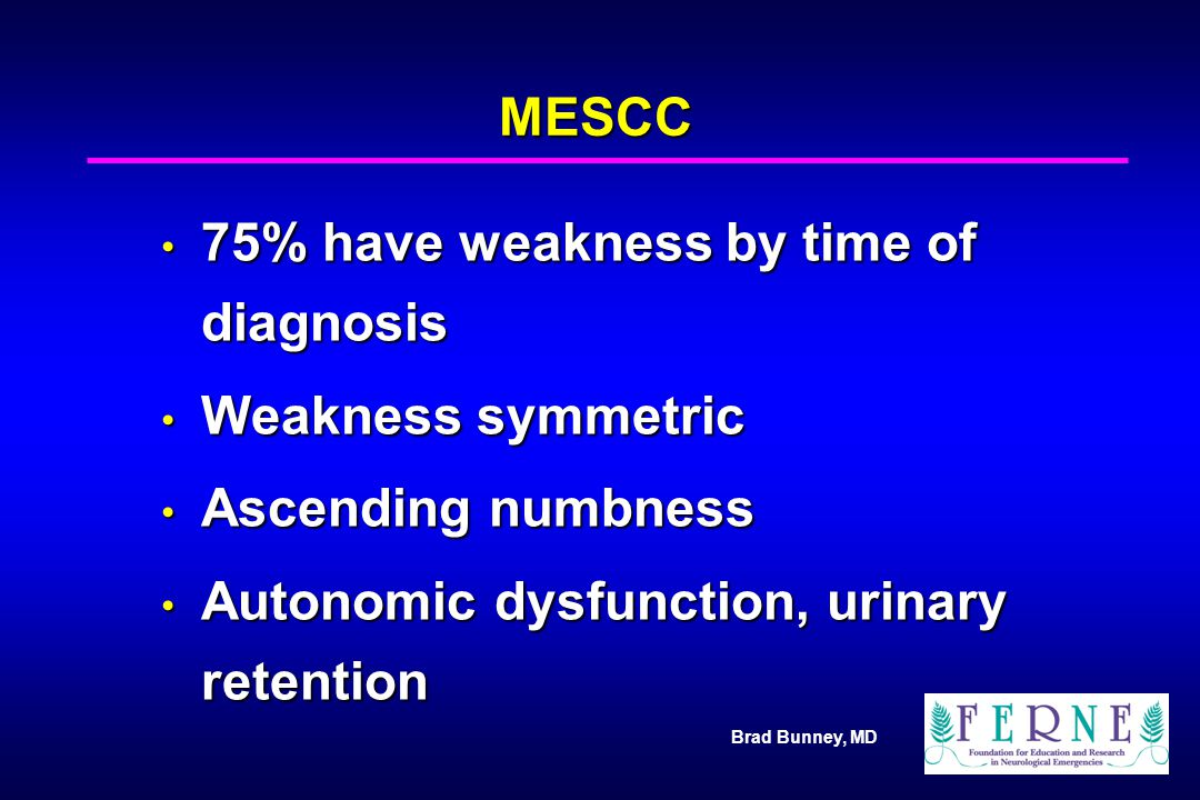 Brad Bunney, MD MESCC 75% have weakness by time of diagnosis 75% have weakness by time of diagnosis Weakness symmetric Weakness symmetric Ascending nu
