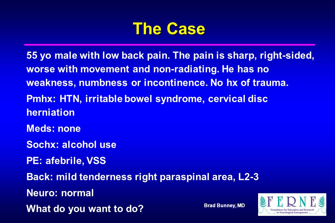 Brad Bunney, MD The Case 55 yo male with low back pain. The pain is sharp, right-sided, worse with movement and non-radiating. He has no weakness, num