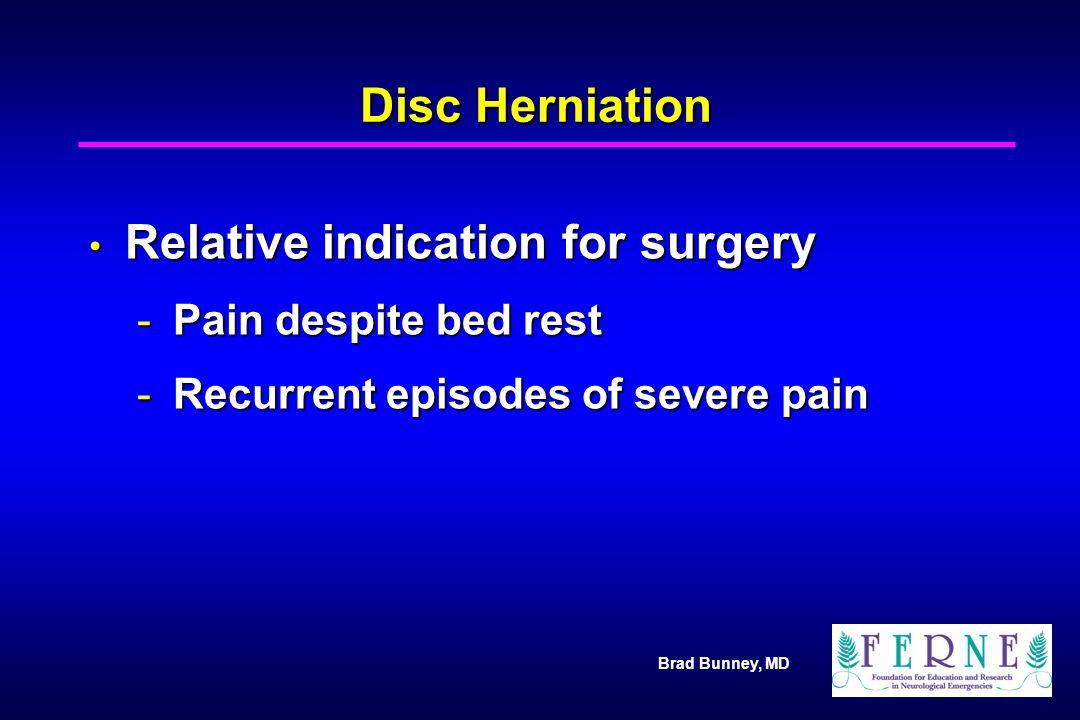 Brad Bunney, MD Disc Herniation Relative indication for surgery Relative indication for surgery -Pain despite bed rest -Recurrent episodes of severe p