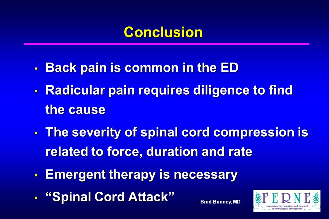Brad Bunney, MD Conclusion Back pain is common in the ED Back pain is common in the ED Radicular pain requires diligence to find the cause Radicular p