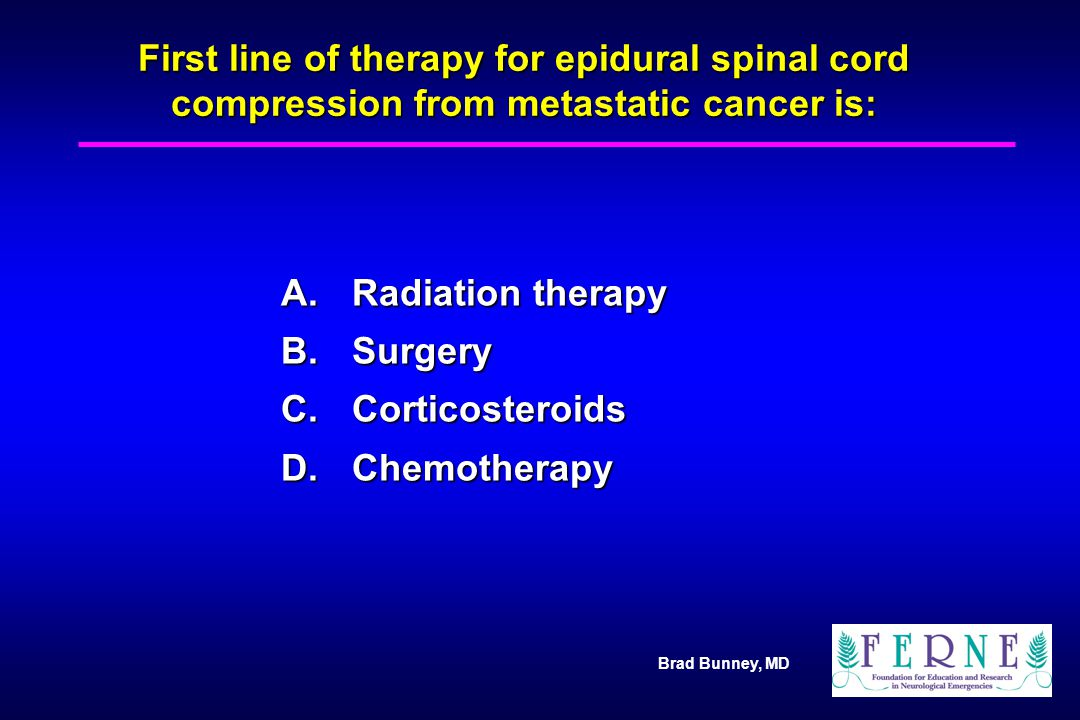 Brad Bunney, MD First line of therapy for epidural spinal cord compression from metastatic cancer is: A.Radiation therapy B.Surgery C.Corticosteroids