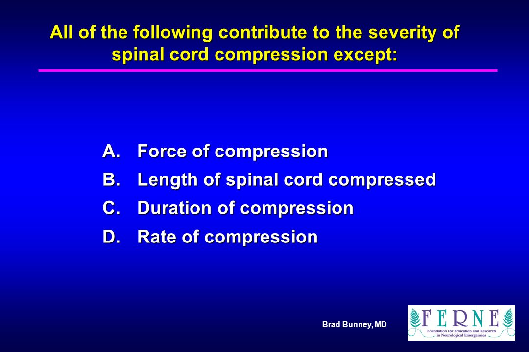 Brad Bunney, MD All of the following contribute to the severity of spinal cord compression except: A.Force of compression B.Length of spinal cord comp