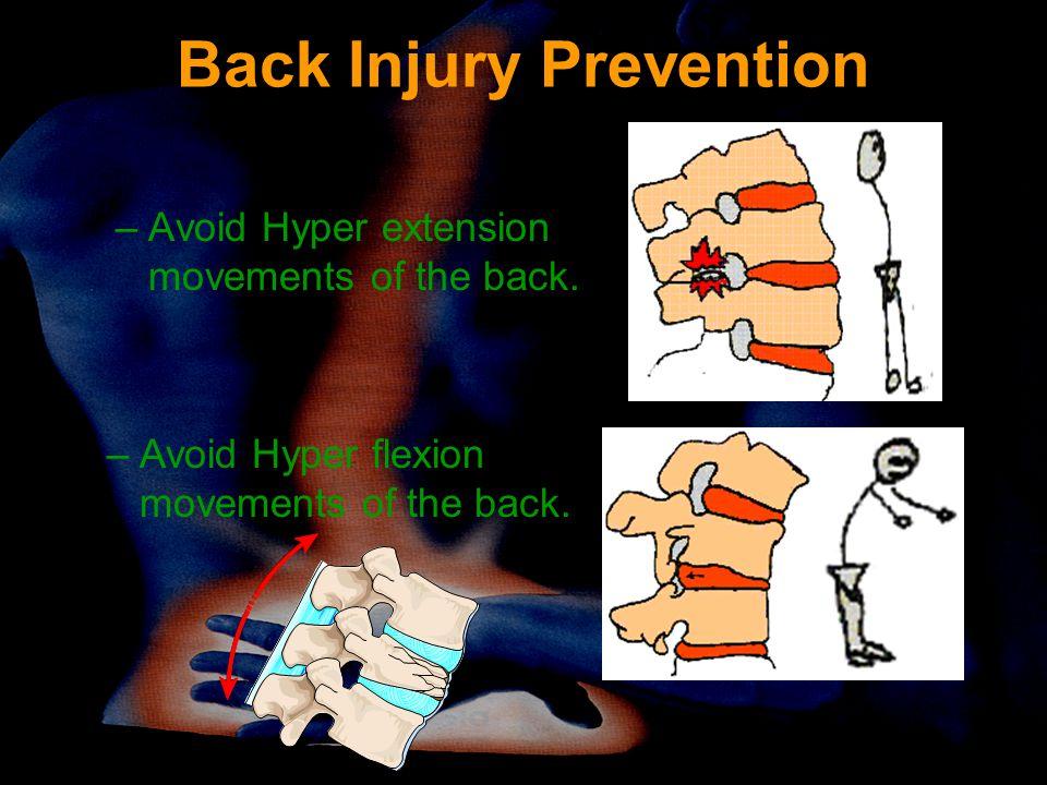 Back Injury Prevention –Avoid Hyper extension movements of the back. –Avoid Hyper flexion movements of the back.