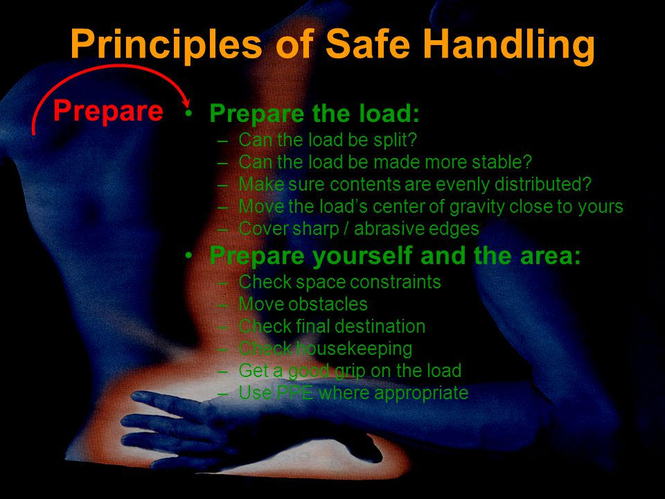 Principles of Safe Handling Prepare the load: –Can the load be split? –Can the load be made more stable? –Make sure contents are evenly distributed? –