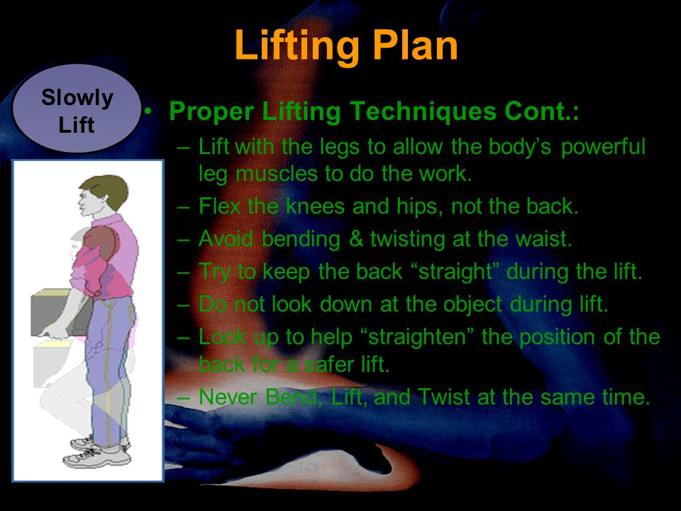 Lifting Plan Proper Lifting Techniques Cont.: –Lift with the legs to allow the body's powerful leg muscles to do the work. –Flex the knees and hips, n