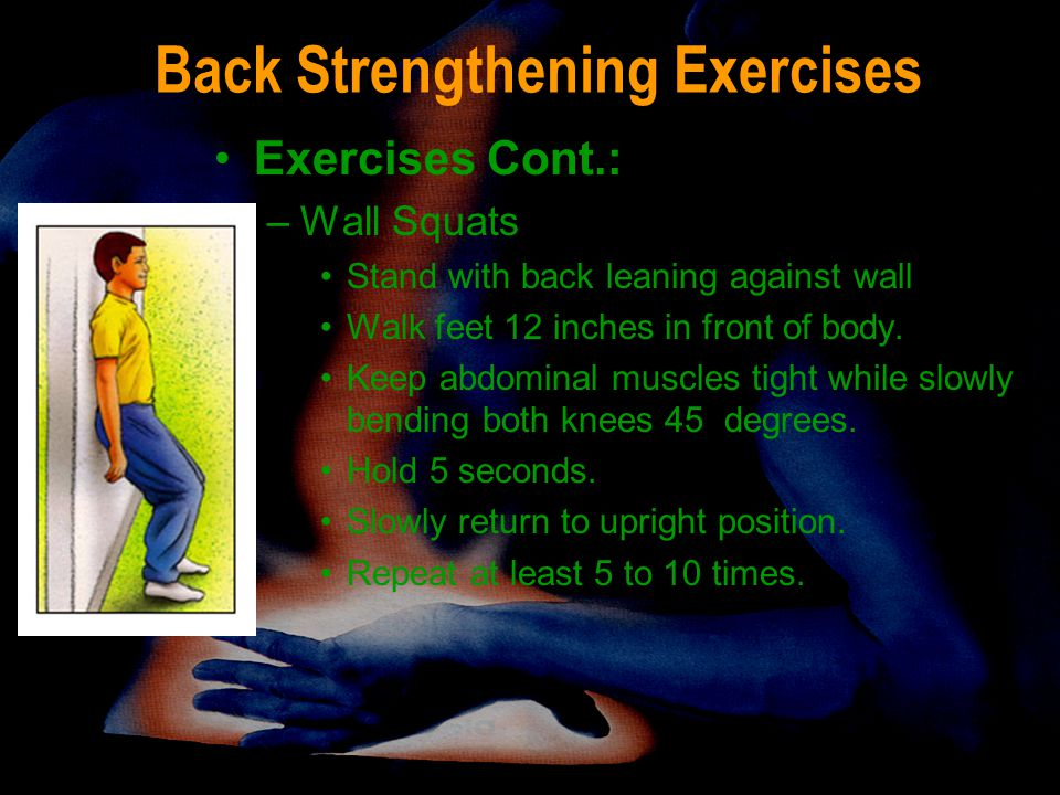 Back Strengthening Exercises Exercises Cont.: –Wall Squats Stand with back leaning against wall Walk feet 12 inches in front of body. Keep abdominal m