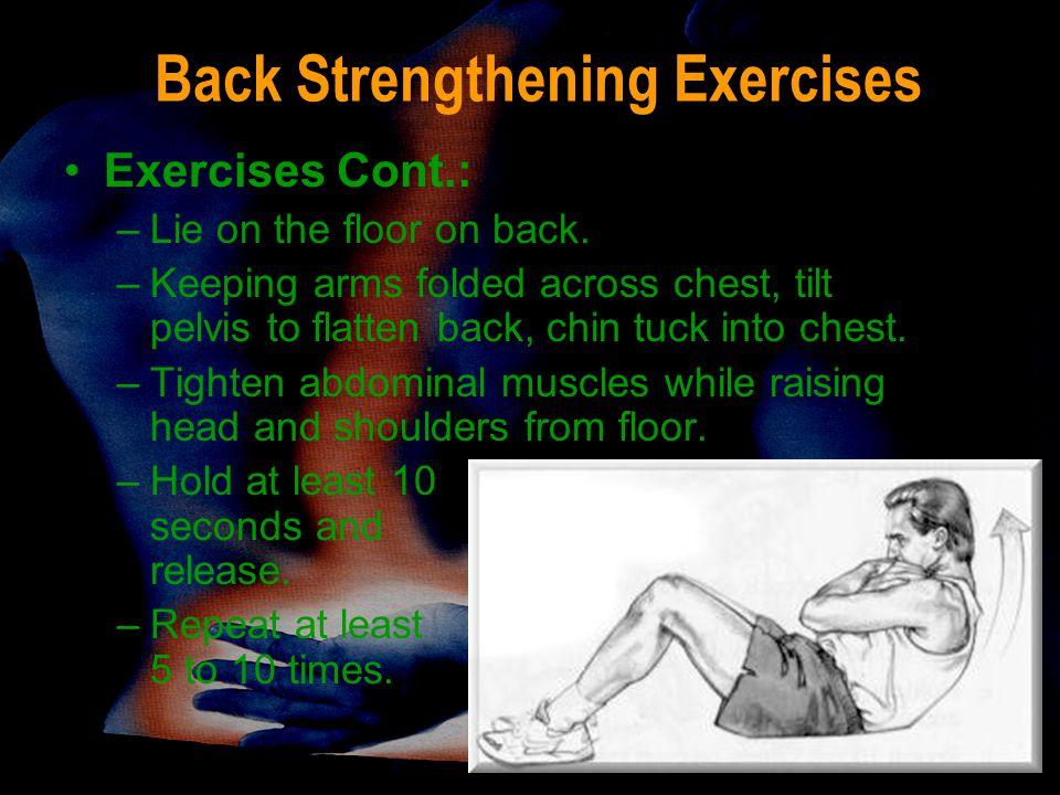 Back Strengthening Exercises Exercises Cont.: –Lie on the floor on back. –Keeping arms folded across chest, tilt pelvis to flatten back, chin tuck int