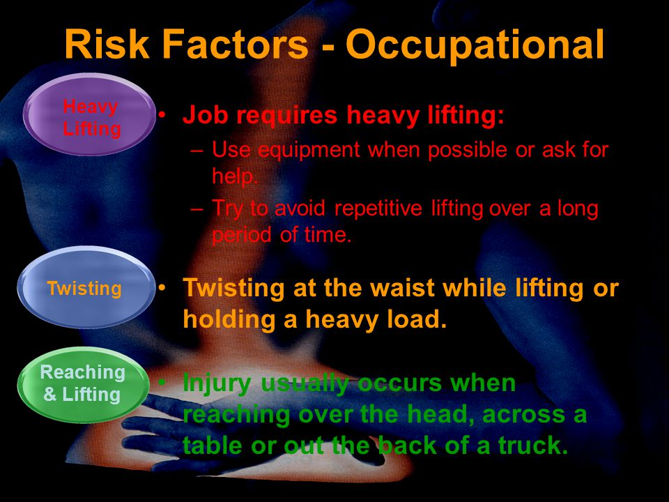 Risk Factors - Occupational Job requires heavy lifting: –Use equipment when possible or ask for help. –Try to avoid repetitive lifting over a long per