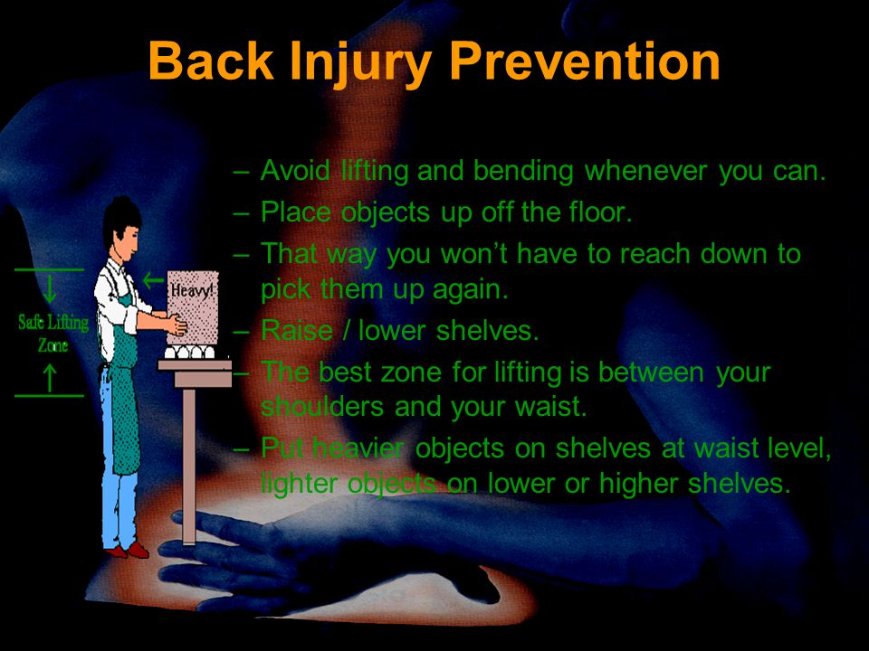 Back Injury Prevention –Avoid lifting and bending whenever you can. –Place objects up off the floor. –That way you won't have to reach down to pick th