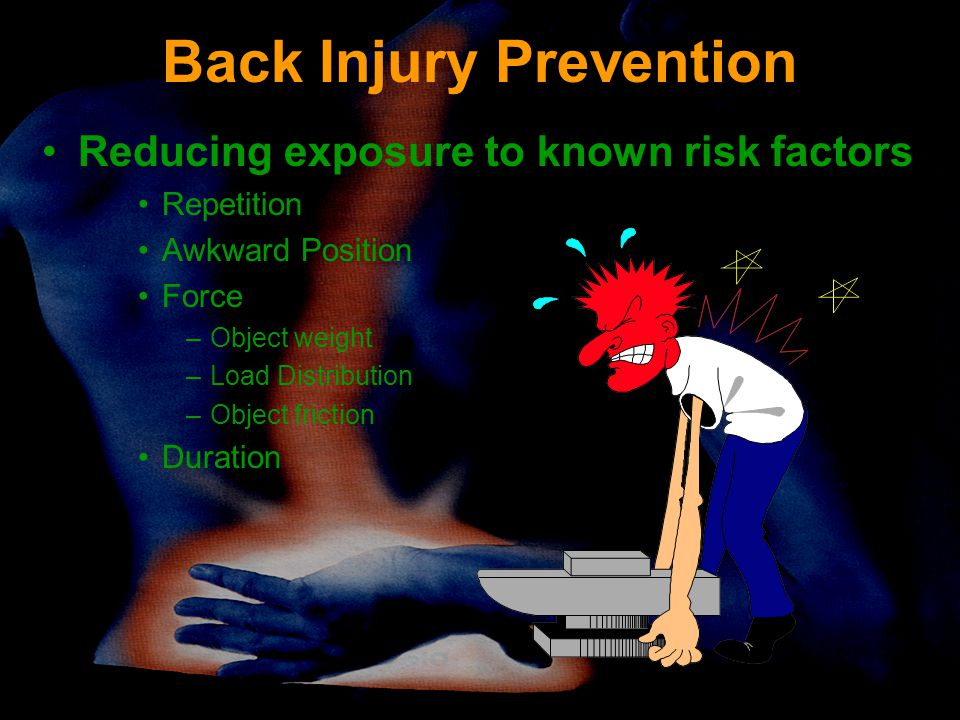Back Injury Prevention Reducing exposure to known risk factors Repetition Awkward Position Force –Object weight –Load Distribution –Object friction Duration