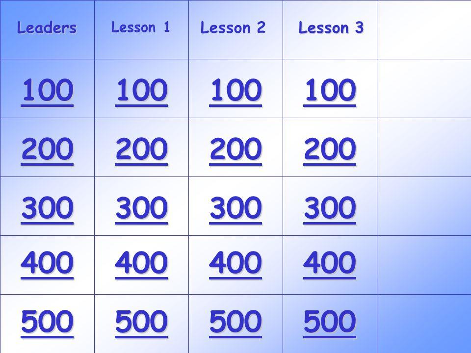 Leaders 100 300 200 400 500 100 300 200 400 500 100 300 200 400 500 100 300 200 400 500 Lesson 1 Lesson 2 Lesson 3