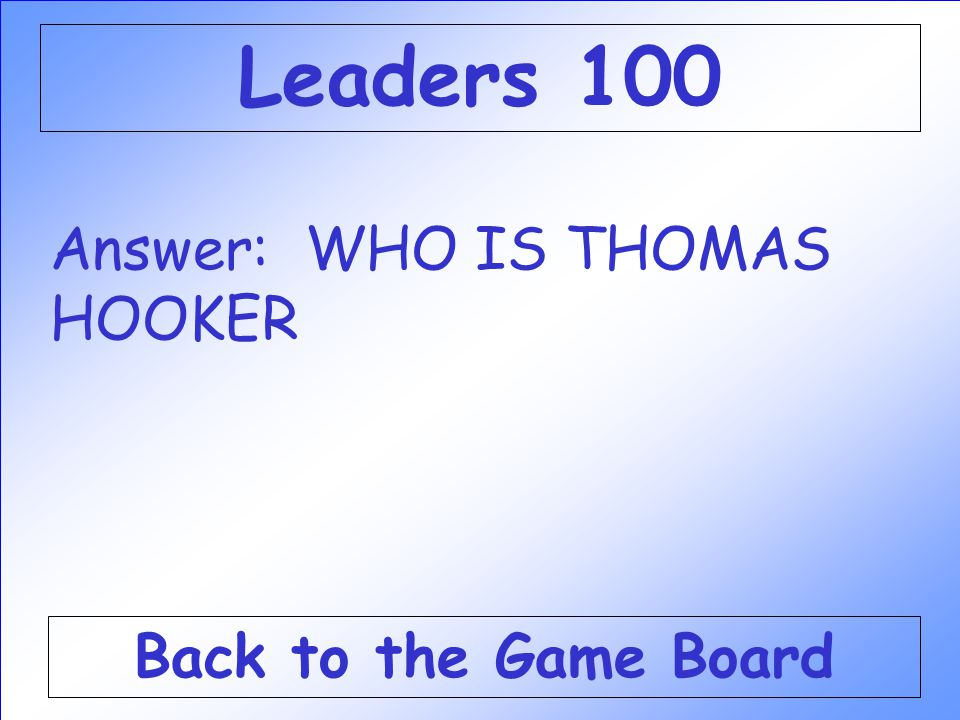 Answer: WHO IS THOMAS HOOKER Back to the Game Board Leaders 100