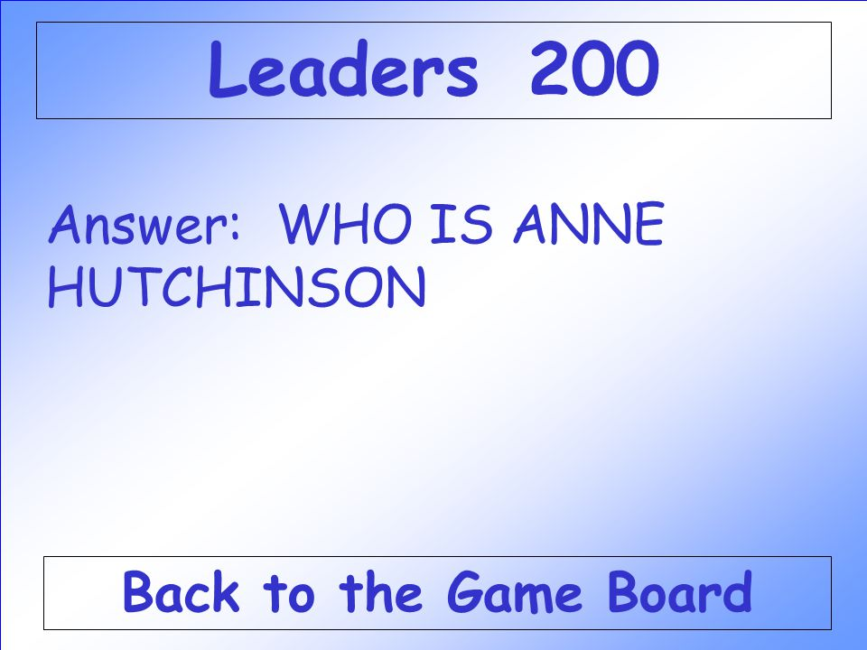 Answer: WHO IS ANNE HUTCHINSON Back to the Game Board Leaders 200