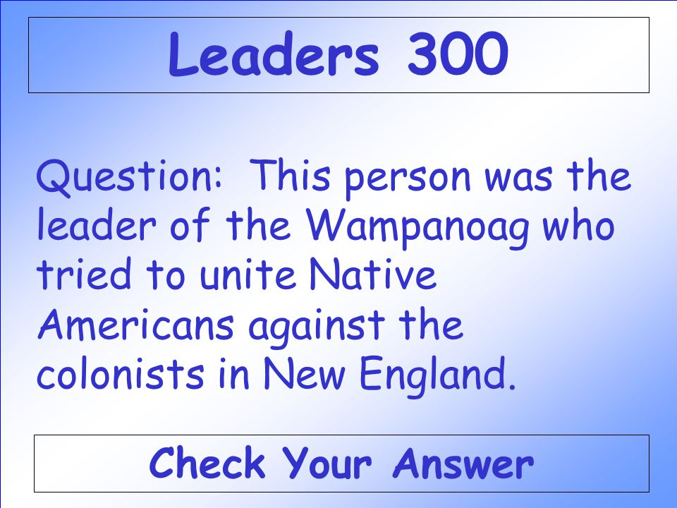 Question: This person was the leader of the Wampanoag who tried to unite Native Americans against the colonists in New England.