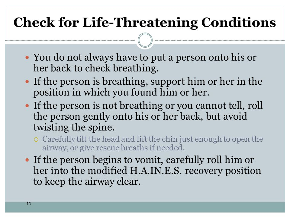 11 Check for Life-Threatening Conditions You do not always have to put a person onto his or her back to check breathing. If the person is breathing, s