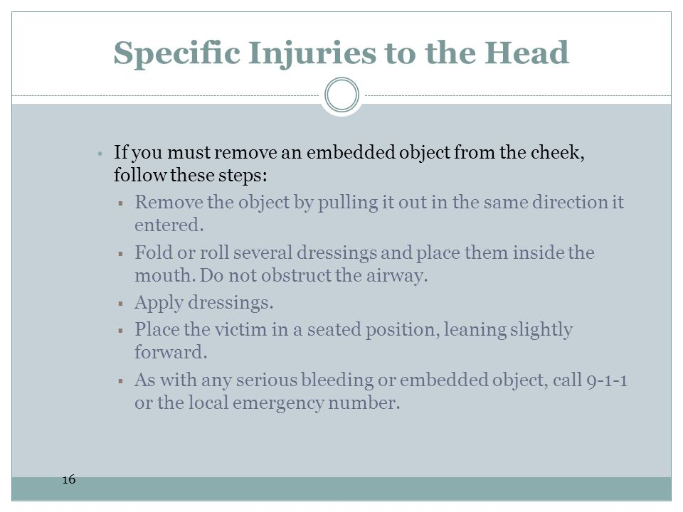 16 Specific Injuries to the Head  If you must remove an embedded object from the cheek, follow these steps:  Remove the object by pulling it out in