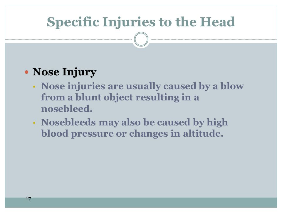 17 Specific Injuries to the Head Nose Injury  Nose injuries are usually caused by a blow from a blunt object resulting in a nosebleed.  Nosebleeds m