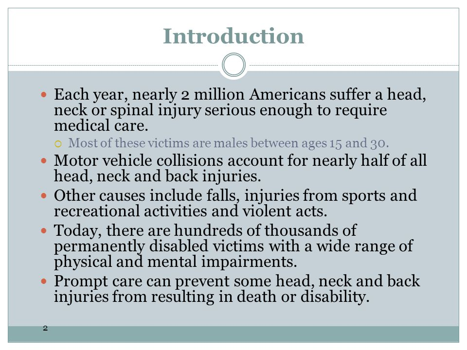 2 Introduction Each year, nearly 2 million Americans suffer a head, neck or spinal injury serious enough to require medical care.  Most of these vict