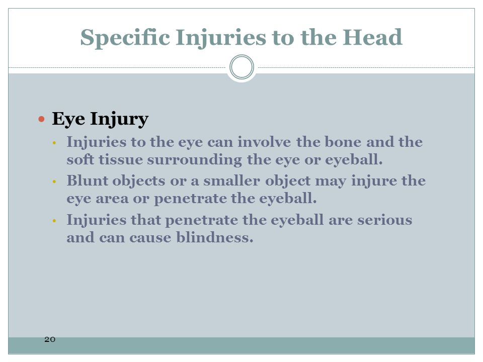 20 Specific Injuries to the Head Eye Injury  Injuries to the eye can involve the bone and the soft tissue surrounding the eye or eyeball.  Blunt obj