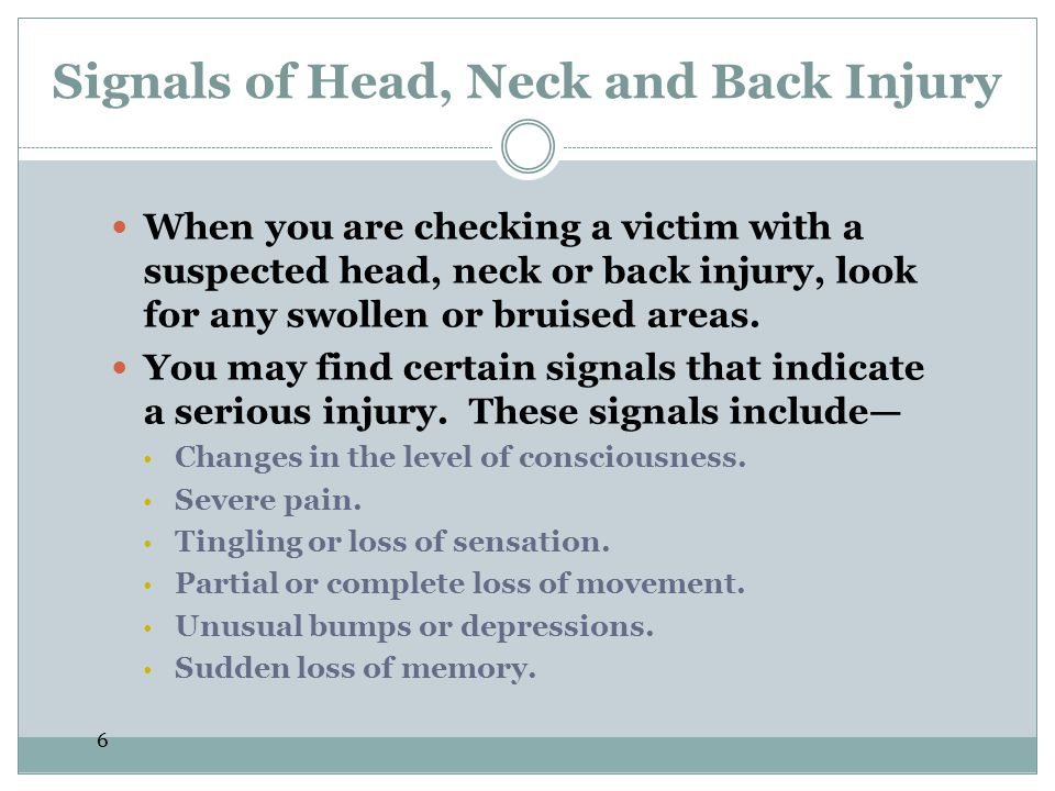 6 Signals of Head, Neck and Back Injury When you are checking a victim with a suspected head, neck or back injury, look for any swollen or bruised are