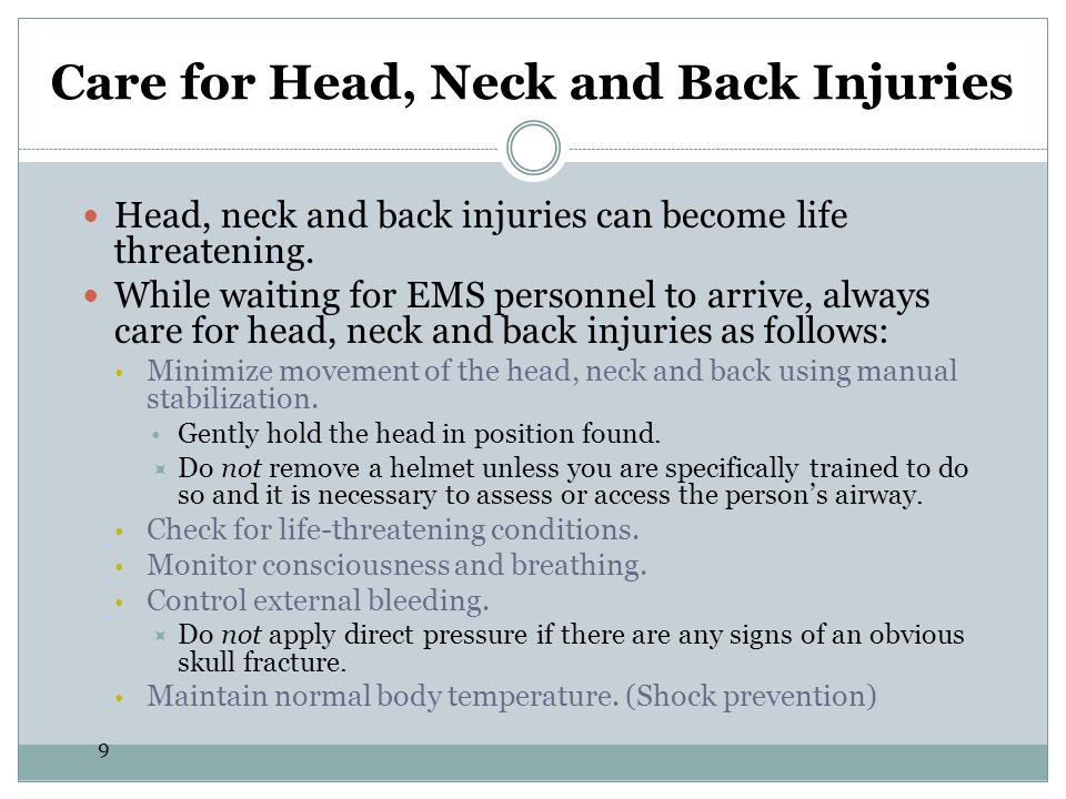 10 Care for Head, Neck and Back Injuries To perform manual stabilization and help prevent further damage to the spinal column:  Place your hands on both sides of the person's head in the position in which you found it.