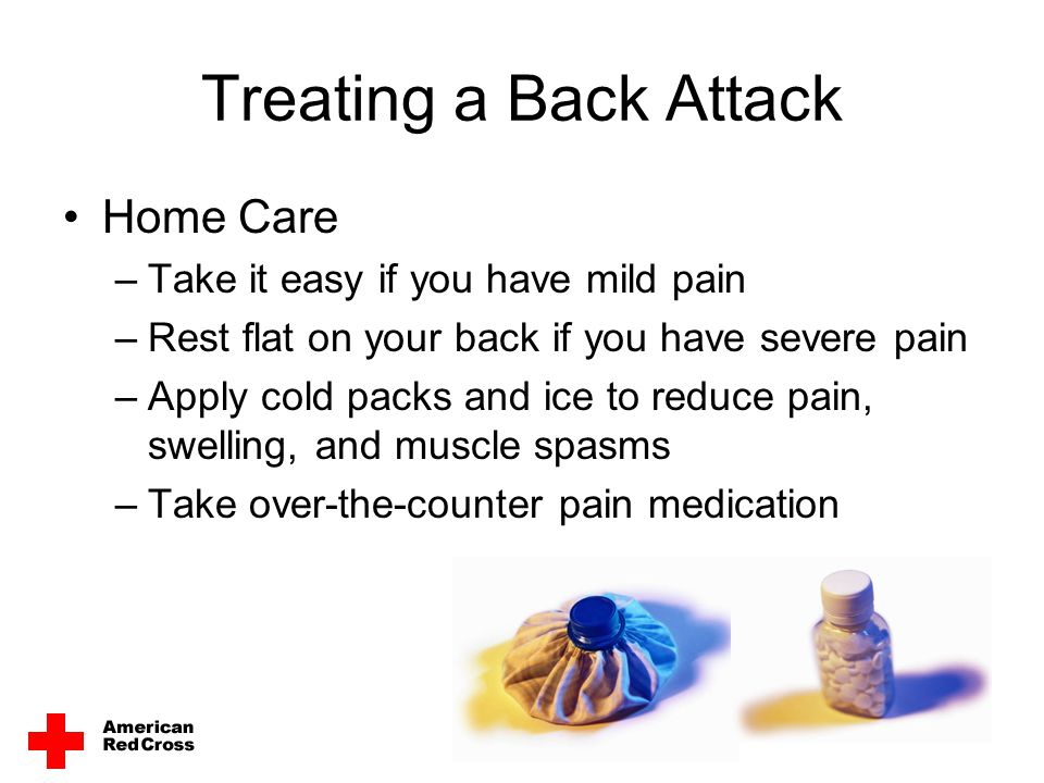 Treating a Back Attack Home Care –Take it easy if you have mild pain –Rest flat on your back if you have severe pain –Apply cold packs and ice to redu