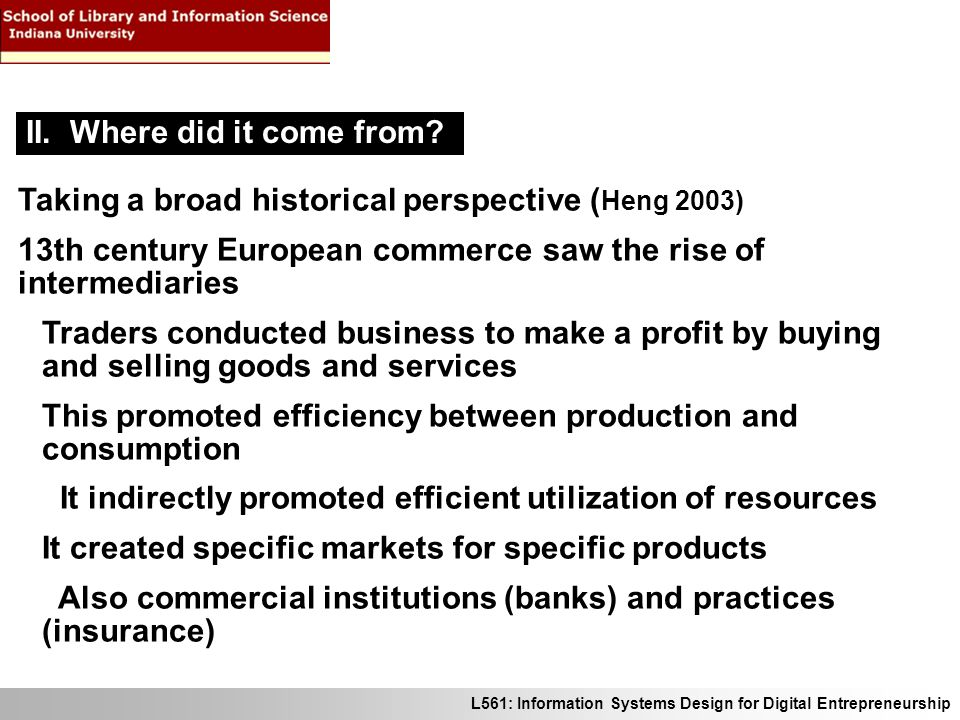 L561: Information Systems Design for Digital Entrepreneurship Taking a broad historical perspective ( Heng 2003) 13th century European commerce saw the rise of intermediaries Traders conducted business to make a profit by buying and selling goods and services This promoted efficiency between production and consumption It indirectly promoted efficient utilization of resources It created specific markets for specific products Also commercial institutions (banks) and practices (insurance) II.