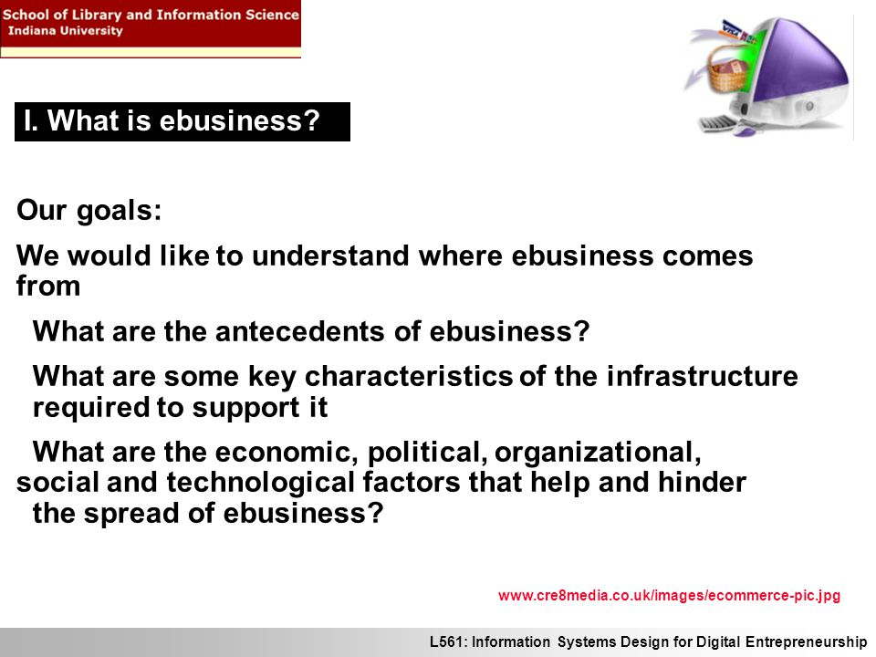 L561: Information Systems Design for Digital Entrepreneurship Our goals: We would like to understand where ebusiness comes from What are the anteceden