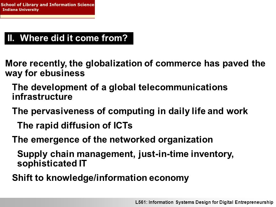 L561: Information Systems Design for Digital Entrepreneurship More recently, the globalization of commerce has paved the way for ebusiness The development of a global telecommunications infrastructure The pervasiveness of computing in daily life and work The rapid diffusion of ICTs The emergence of the networked organization Supply chain management, just-in-time inventory, sophisticated IT Shift to knowledge/information economy II.