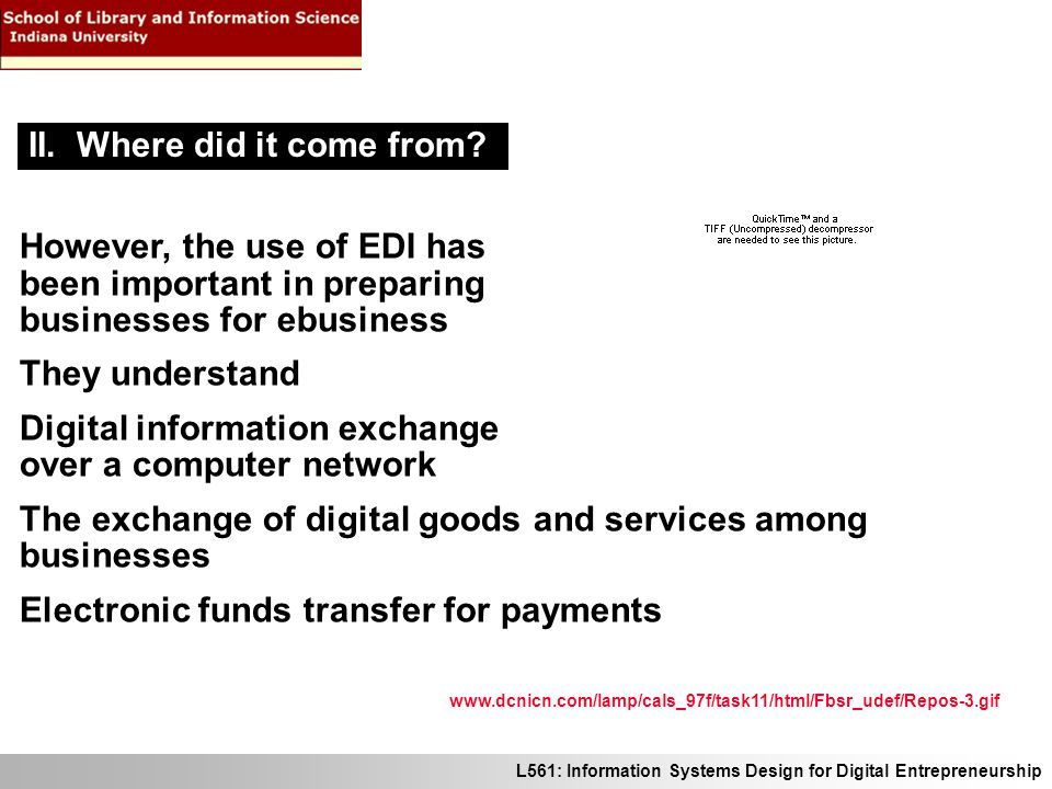 L561: Information Systems Design for Digital Entrepreneurship However, the use of EDI has been important in preparing businesses for ebusiness They understand Digital information exchange over a computer network The exchange of digital goods and services among businesses Electronic funds transfer for payments II.